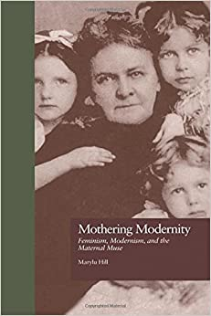 Book Mothering Modernity: Feminism, Modernism, and the Maternal Muse (Origins of Modernism)