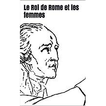 Le Roi de Rome et les femmes (French Edition)