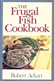 The Frugal Fish Cookbook, Robert Ackart, 0316006459