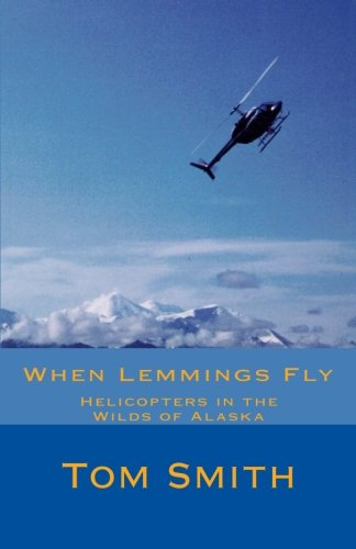 Download When Lemmings Fly: Helicopters in the Wilds of Alaska (Taking Flight) (Volume 2) pdf epub