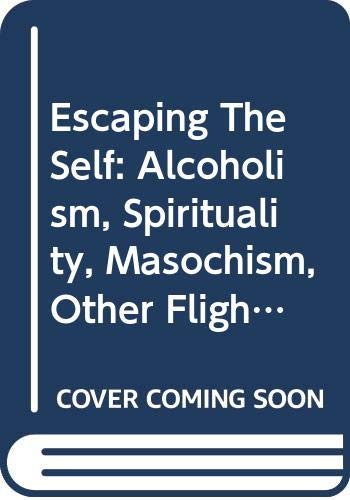 Escaping The Self: Alcoholism, Spirituality, Masochism, Other Flights From Burden Of Selfhood