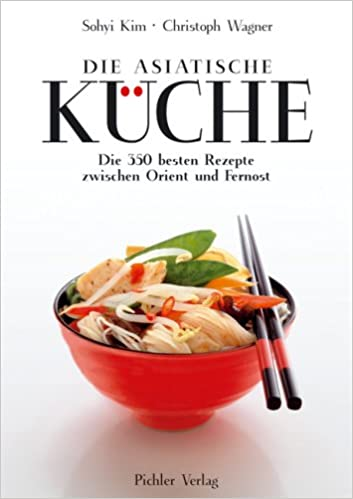 Die asiatische Küche: Die 350 besten Rezepte zwischen Orient und ...