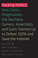 Hacking Politics: How Geeks, Progressives, the Tea Party, Gamers, Anarchists and Suits Teamed up to Defeat SOPA and Save the Internet Front Cover