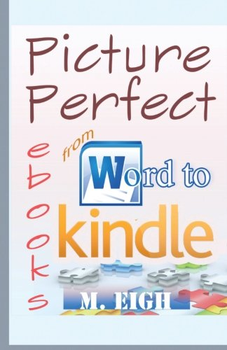 Picture Perfect eBooks: from Word to Kindle by M. Eigh