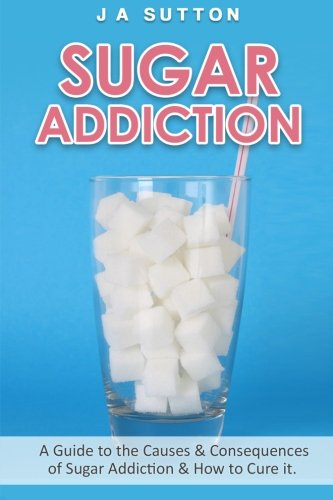 Sugar Addiction: Guide to the Causes & Consequences of Sugar Addiction & How to Cure It (Sugar Detox, Sugar Addiction, & Sugar Free) (Volume 1)