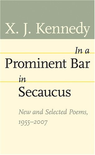 In a Prominent Bar in Secaucus: New and Selected Poems, 1955-2007 (Johns Hopkins: Poetry and - X Kennedy