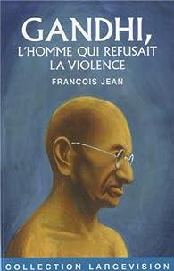 Gandhi, l'homme qui refusait la violence par François Jean