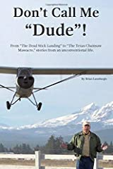 """Don't Call Me """"Dude""""!: From """"The Dead Stick Landing"""" to """"The Texas Chainsaw Massacre,"""" stories from an unconventional life. Paperback"""