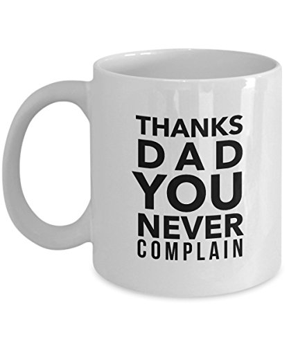 Funny Father Quote 11Oz Coffee Mug, Thanks Dad, You Never Complain. for Dad, Grandpa, Husband From Son, Daughter, Wife for Coffee & Tea Lovers