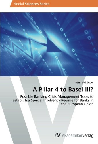 A Pillar 4 to Basel III?: Possible Banking Crisis Management Tools to establish a Special Insolvency Regime for Banks in the European Union (The Three Pillars Of The European Union)