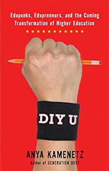 DIY U: Edupunks, Edupreneurs, and the Coming Transformation of Higher Education by [Kamenetz, Anya]