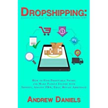 Dropshipping: Complete Guide to Start Your Six-Figure Dropshipping Business NOW! How to Find Profitable Niches and Make Passive Income with Shopify, Amazon FBA, Ebay, Retail Arbitrage