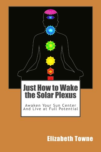 Just How to Wake the Solar Plexus: Awaken Your Sun Center And Live at Full Potential