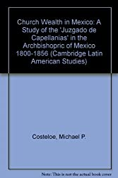 Church Wealth in Mexico: A Study of the 'Juzgado de Capellanias' in the Archbishopric of Mexico 1800-1856 (Cambridge Latin American Studies)
