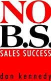 No BS Sales Success, Dan S. Kennedy, 1551802309