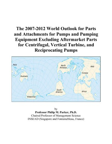 The 2007-2012 World Outlook for Parts and Attachments for Pumps and Pumping Equipment Excluding Aftermarket Parts for Centrifugal, Vertical Turbine, and Reciprocating Pumps