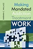 Making Mandated Addiction Treatment Work, Barbara C. Wallace, 076570398X