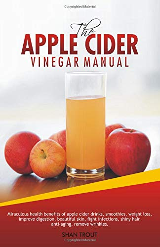 The Apple Cider Vinegar Manual: Miraculous health benefits of apple cider drinks, smoothies, weight loss, improve digestion, beautiful skin, fight infections, shiny hair, anti-aging, remove wrinkles.