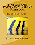 Fine Art and Poetry V~ Sunshine Rainbows, Laurel Marie Sobol, 147756943X