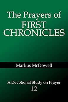 The Prayers of First Chronicles (Praying Through the Bible Book 12) by [McDowell, Markus]