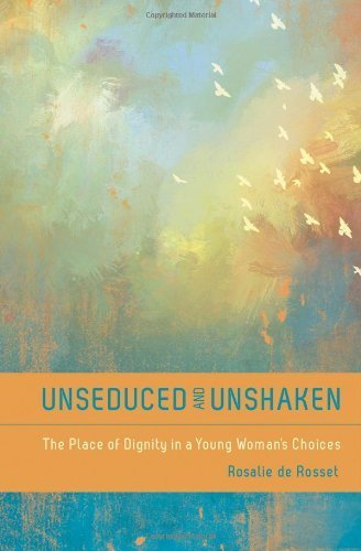 Read Online By Rosalie A. De Rossett - Unseduced and Unshaken: The Place of Dignity in a Young Woman's Choices (6/24/12) PDF