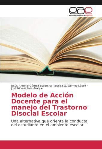 Modelo de Acción Docente para el manejo del Trastorno Disocial Escolar: Una alternativa que orienta la conducta del estudiante en el ambiente escolar (Spanish Edition)