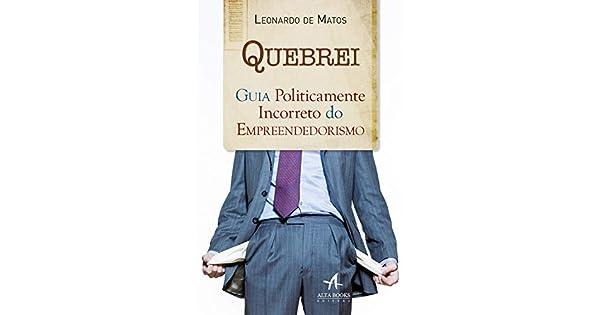 c25066693 Quebrei: Guia Politicamente Incorreto do Empreendedorismo eBook: Leonardo  de Matos: Amazon.com.br: Loja Kindle