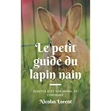 Le petit guide du lapin nain: Tout ce qu'il faut savoir pour débuter avec le lapin nain comme animal de compagnie (French Edition)