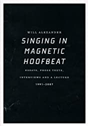 Singing in Magnetic Hoofbeat: Essays, Prose Texts, Interviews and a Lecture 1991-2007