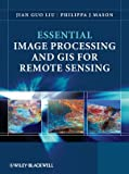 Essential Image Processing and GIS for Remote Sensing, Jian Guo Liu and Philippa Mason, 0470510323