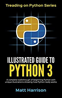Illustrated Guide to Python 3: A Complete Walkthrough of Beginning Python with Unique Illustrations Showing how Python Really Works. Now covers Python 3.6 (Treading on Python Book 4) by [Harrison, Matt]
