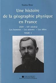 Histoire de la géographie physique en France XIXe XXe siècles tome 1 + 2 par Numa Broc