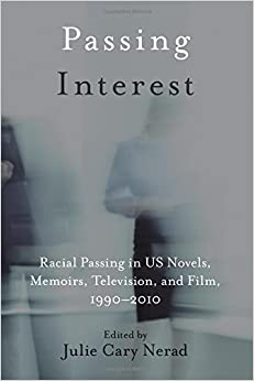 Passing Interest: Racial Passing in US Novels, Memoirs, Television, and Film, 1990-2010 (SUNY series in Multiethnic Literature)