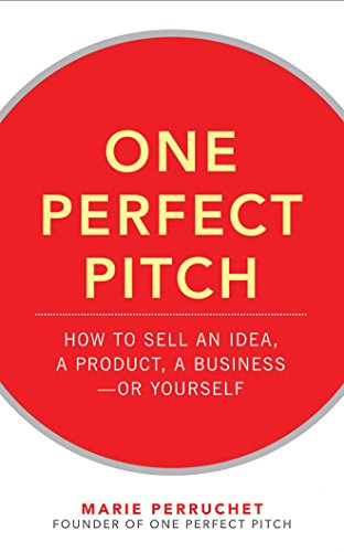 One Perfect Pitch: How to Sell Your Idea, Your Product, Your Business―or Yourself
