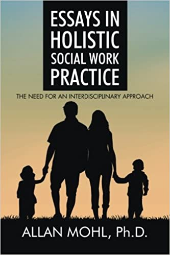 essays in holistic social work practice the need for an essays in holistic social work practice the need for an interdisciplinary approach allan mohl ph d 9781504948197 com books