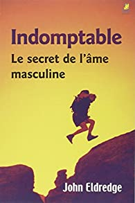 Indomptable : le Secret de l'Ame Masculine par John Eldredge