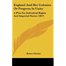 England and Her Colonies or Progress in Unity: A Plea for Individual Rights and Imperial Duties (1857)