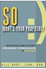 So, What's Your Proposal?: Shifting High-Conflict People from Blaming to Problem-Solving in 30 Seconds! Paperback