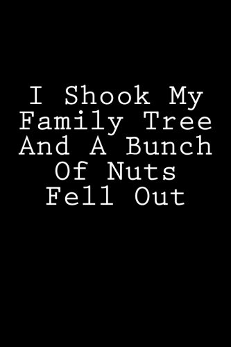 I Shook My Family Tree And A Bunch Of Nuts Fell Out: Notebook