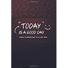 Today is a good day Weekly Planner and To-Do List Book: Weekly planner undated, weekly goal planner