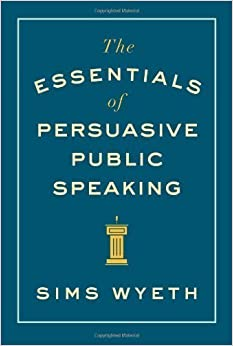The Essentials of Persuasive Public Speaking by Sims Wyeth (2014-01-06)