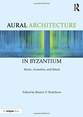 Aural Architecture in Byzantium: Music, Acoustics, and Ritual Bissera Pentcheva
