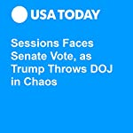 Sessions Faces Senate Vote, as Trump Throws DOJ in Chaos | Kevin Johnson,Gregory Korte,Alan Gomez