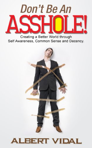 Book: Don't Be An Asshole! Creating a Better World through Self Awareness, Common Sense and Decency by Albert Vidal