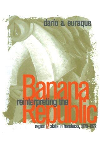 Reinterpreting the Banana Republic: Region and State in Honduras, 1870-1972