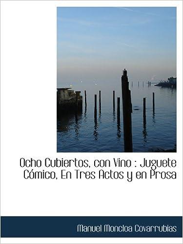 Ocho Cubiertos, con Vino : Juguete Cómico, En Tres Actos y en Prosa (Spanish Edition): Manuel Moncloa Covarrubias: 9781115075688: Amazon.com: Books