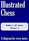 Bobby's 60 Games - Volume 4: Illustrated Chess - A Diagram For Every Move.-Tom Gibson