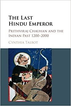 The Last Hindu Emperor: Prithviraj Chauhan and the Indian Past, 1200-2000
