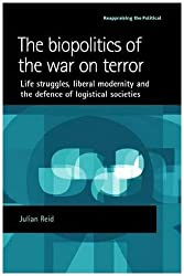 The Biopolitics of the War on Terror: Life Struggles, Liberal Modernity and the Defence of Logistical Societies (Reappraising the Political)