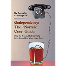 """Codependency: The """"Normie"""" User Guide - How the Non-Addict learns to Love the Addict when Love Hurts"""